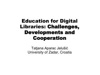Education for D igital Librar ies:  Challenges, Developments and Cooperation