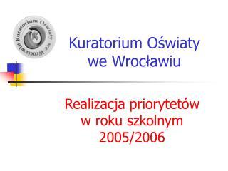 Kuratorium Oświaty   we Wrocławiu Realizacja priorytetów  w roku szkolnym 2005/2006