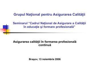 Asigurarea calităţii în formarea profesională continuă Braşov, 13 noiembrie 2006