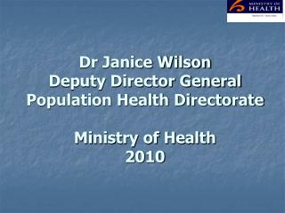 Dr Janice Wilson Deputy Director General Population Health Directorate Ministry of Health 2010