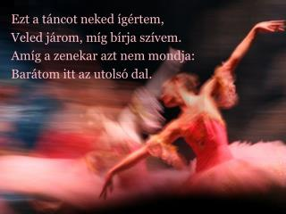 Ezt a táncot neked ígértem, Veled járom, míg bírja szívem. Amíg a zenekar azt nem mondja:
