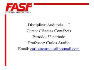 Disciplina: Auditoria –  I Curso: Ciências Contábeis Período: 5° período Professor: Carlos Araújo