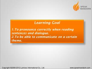 Learning Goal To pronounce correctly when reading sentences and dialogue.