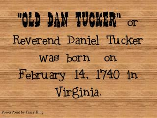 Old Dan Tucker  or Reverend Daniel Tucker was born  on February 14, 1740 in Virginia.