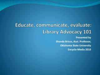 Educate, communicate, evaluate:  Library Advocacy 101
