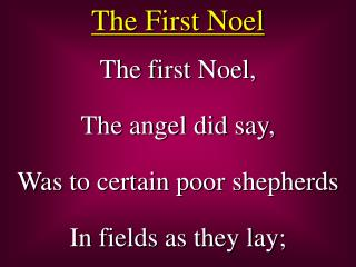 The first Noel, The angel did say, Was to certain poor shepherds In fields as they lay;