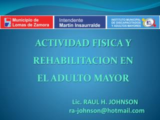 ACTIVIDAD FISICA Y  REHABILITACION EN  EL ADULTO MAYOR Lic. RAUL H. JOHNSON