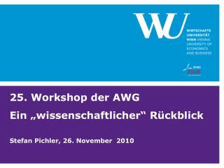 """25. Workshop der AWG Ein """"wissenschaftlicher"""" Rückblick Stefan Pichler, 26. November  2010"""