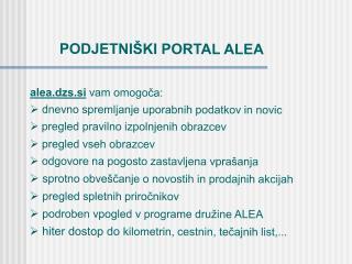 PODJETNIŠKI PORTAL ALEA alea.dzs.si  vam omogoča:  dnevno spremljanje uporabnih podatkov in novic