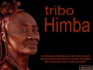 Os Himbas (ou Chimbas), são uma tribo nómada do grupo étnico dos Hereros, oriundos da Etiópia.