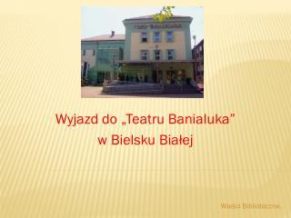 """Wyjazd do """"Teatru Banialuka""""  w Bielsku Białej"""