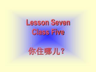 Lesson Seven Class Five 你住哪儿?