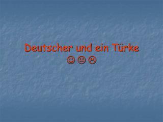 Deutscher und ein Türke J K L