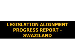 LEGISLATION ALIGNMENT PROGRESS REPORT - SWAZILAND