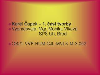 Karel Čapek – 1. část tvorby Vypracovala: Mgr. Monika Vlková                          SPŠ Uh. Brod
