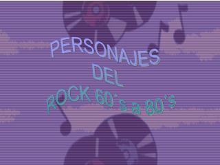 PERSONAJES  DEL  ROCK 60´s a 80´s
