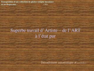 Superbe travail d' Artiste – de l' ART à l'état pur
