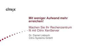 Mit weniger Aufwand mehr erreichen! Machen Sie Ihr Rechenzentrum fit mit Citrix XenServer