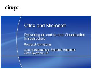Citrix and Microsoft Delivering an end-to-end  Virtualisation  Infrastructure