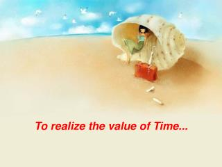 To realize the value of Time...