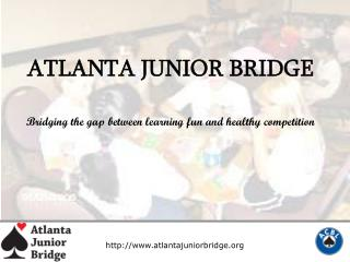 ATLANTA JUNIOR BRIDGE Bridging the gap between learning fun and healthy competition