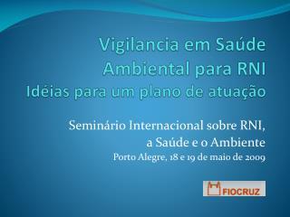 Vigilancia  em Saúde Ambiental para RNI Idéias para um plano de atuação