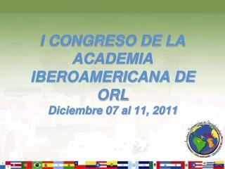 I CONGRESO DE LA ACADEMIA IBEROAMERICANA DE  ORL  Diciembre 07 al 11, 2011