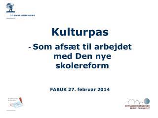 Kulturpas Som afsæt til arbejdet med Den nye skolereform FABUK 27. februar 2014