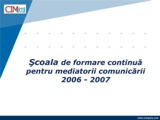 Şcoala  de formare continuă pentru mediatorii comunicării 2006 - 2007