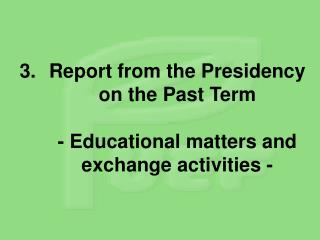 Report from the Presidency on the Past Term - Educational matters and exchange activities -