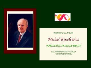 Profesor zw. dr hab. Michał Kisielewicz JUBILEUSZ 50-LECIA PRACY NAUKOWO-DYDAKTYCZNEJ