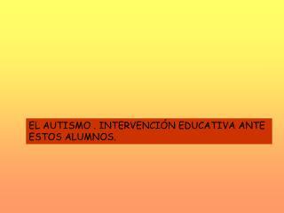 EL AUTISMO . INTERVENCIÓN EDUCATIVA ANTE ESTOS ALUMNOS.