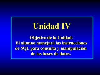 Unidad IV Objetivo de la Unidad: