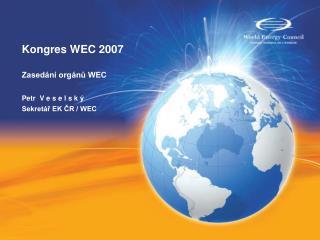 Kongres WEC 2007 Zasedání orgánů WEC Petr  V e s e l s k ý   Sekretář EK ČR / WEC