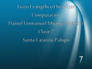 Liceo Evangélico Eben-Ezer Computación Daniel Emmanuel Mijango Méndez Clave:7