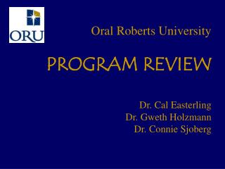Oral Roberts University PROGRAM REVIEW Dr. Cal Easterling  Dr. Gweth Holzmann  Dr. Connie Sjoberg