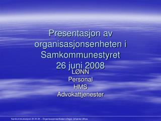 Presentasjon av organisasjonsenheten i Samkommunestyret  26 juni 2008