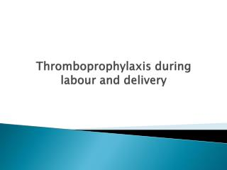 Thromboprophylaxis  during  labour  and delivery