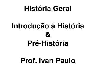 História Geral Introdução à História  & Pré-História Prof. Ivan Paulo