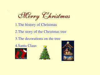 1.The history of Christmas 2.The story of the Christmas tree 3.The decorations on the tree