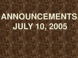ANNOUNCEMENTS  JULY 10, 2005