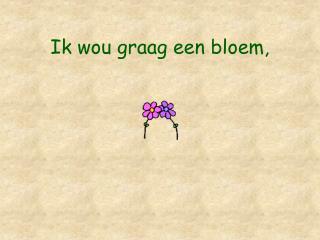 Ik wou graag een bloem,