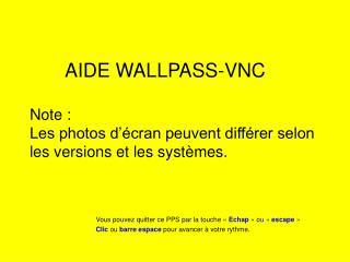 AIDE WALLPASS-VNC Note : Les photos d'écran peuvent différer selon les versions et les systèmes.