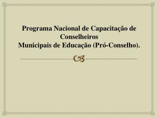 Programa  Nacional de Capacitação de Conselheiros  Municipais  de  Educação  (Pró-Conselho ).
