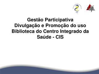 Gestão Participativa Divulgação e Promoção do uso Biblioteca do Centro Integrado da Saúde - CIS