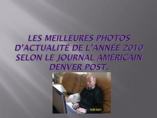 Les meilleures photos d'actualité de l'année  2010  selon le journal américain Denver Post.