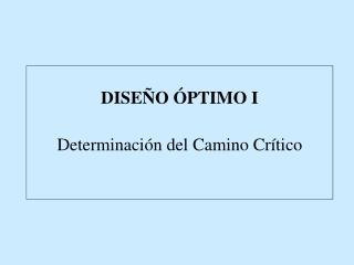 DISEÑO ÓPTIMO I Determinación del Camino Crítico