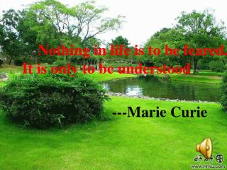 Nothing in life is to be feared. It is only to be understood  ---Marie Curie