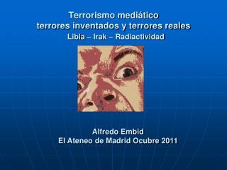 Terrorismo mediático terrores inventados y terrores reales  Libia – Irak – Radiactividad