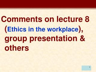 Comments on lecture 8 ( Ethics in the workplace ), group presentation & others